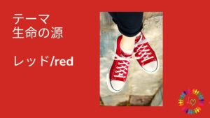 赤・生命の源・レッド・RED・赤い靴・色と光の勉強会